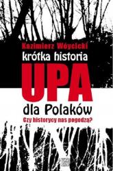 Krótka historia UPA dla Polaków Czy historycy  nas pogodzą? - Kazimierz Wóycicki | mała okładka