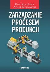 Zarządzanie procesem produkcji - Kulińska Ewa, Busławski Adam | mała okładka