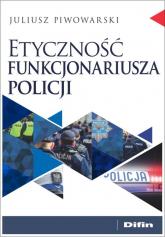 Etyczność funkcjonariusza policji - Juliusz Piwowarski | mała okładka