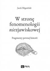 W stronę fenomenologii niezjawiskowej Fragmenty pewnej historii - Jacek Migasiński | mała okładka