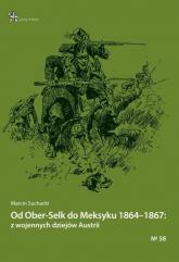 Od Ober-Selk do Meksyku 1864-1867: z wojennych dziejów Austrii - Marcin Suchacki | mała okładka