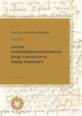 Łacina późnośredniowiecznych ksiąg ławniczych Starej Warszawy - Urszula Zachara-Związek | mała okładka
