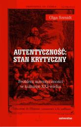 Autentyczność stan krytyczny Problem autentyczności w kulturze XXI wieku - Olga Szmidt   mała okładka
