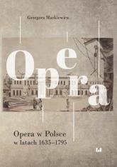 Opera w Polsce w latach 1635-1795 - Grzegorz Markiewicz   mała okładka