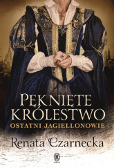 Pęknięte królestwo Ostatni Jagiellonowie - Renata Czarnecka | mała okładka