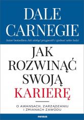 Jak rozwinąć swoją karierę O awansach, zarządzaniu i zmianach zawodu - Dale Carnegie   mała okładka