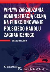 Wpływ zarządzania administracją celną na funkcjonowanie polskiego handlu zagranicznego - Katarzyna Szmyd | mała okładka