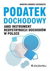 Podatek dochodowy jako instrument redystrybucji dochodów w Polsce - Lewkowicz-Grzegorczyk Katarzyna A. | mała okładka