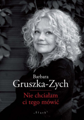 Nie chciałam ci tego mówić - Barbara Gruszka-Zych   mała okładka