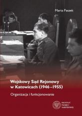 Wojskowy Sąd Rejonowy w Katowicach (1946-1955) Organizacja i funkcjonowanie - Marta Paszek | mała okładka