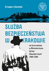 Służba Bezpieczeństwa w Krakowie na tle przemian w Ministerstwie Spraw Wewnętrznych 1989-1990 - Grzegorz Wszołek   mała okładka