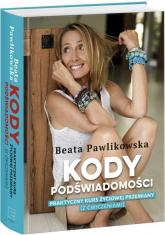 Kody podświadomości Praktyczny kurs życiowej przemiany (z ćwiczeniami) - Beata Pawlikowska | mała okładka