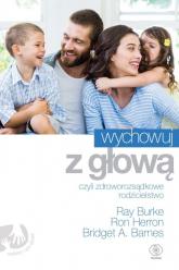 Wychowuj z głową czyli zdroworozsądkowe rodzicielstwo - Burke Ray, Herron Ron, Barnes Bridget A.   mała okładka