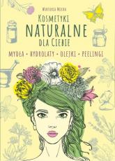 Kosmetyki naturalne dla Ciebie Mydła. Hydrolaty. Olejki. Peelingi - Wiktoria Mucha | mała okładka
