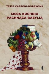Moja kuchnia pachnąca bazylią - Tessa Capponi-Borawska | mała okładka