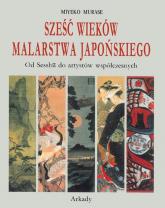 Sześć wieków malarstwa japońskiego Od Sesshu do artystów współczesnych - Miyeko Murase | mała okładka