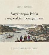Zarys dziejów Polski z wegierskimi powiązaniami - Konrad Sutarski | mała okładka