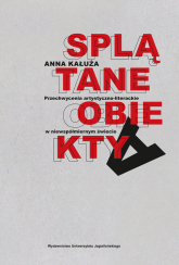 Splątane obiekty Przechwycenia artystyczno-literackie w niewspółmiernym świecie - Anna Kałuża   mała okładka