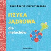 Uniwersytet malucha. Fizyka jądrowa dla maluchów - Ferrie Chris,Florance Cara | mała okładka