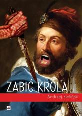 Zabić króla - Andrzej Zieliński | mała okładka