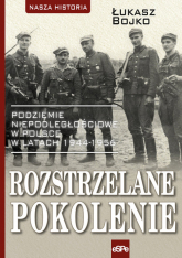 Rozstrzelane pokolenie Podziemie niepodległościowe w Polsce w latach 1944-1956. - Łukasz Bojko | mała okładka