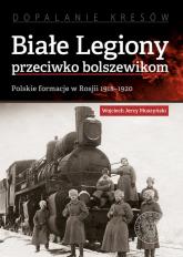 Białe Legiony przeciwko bolszewikom Polskie formacje w Rosji 1918–1920 - Muszyński Wojciech Jerzy   mała okładka