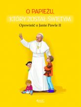 O papieżu który został świętym Opowieść o Janie Pawle II - Dorota Skwark   mała okładka