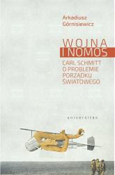 Wojna i nomos Carl Schmitt o problemie porządku światowego - Arkadiusz Górnisiewicz | mała okładka