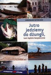 Jutro jedziemy do dżungli tam będzie bezpiecznie - Mirosław Szymczak | mała okładka