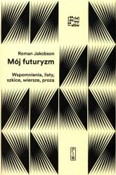 Mój futuryzm Wspomnienia, listy, szkice, wiersze, proza - Roman Jakobson | mała okładka