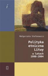 Polityka etniczna Litwy w latach 1990-2004 - Małgorzata Stefanowicz | mała okładka
