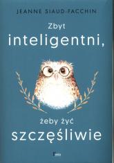 Zbyt inteligentni, żeby żyć szczęśliwie - Jeanne Siaud-Facchin | mała okładka