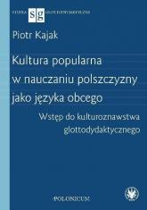 Kultura popularna w nauczaniu polszczyzny jako języka obcego Wstęp do kulturoznawstwa glottodydakty - Piotr Kajak | mała okładka