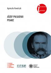 Józef Piłsudski Pisarz. - Agnieszka Kowalczyk | mała okładka
