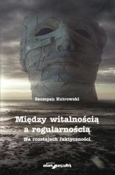 Między witalnością a regularnością Na rozstajach faktyczności - Szczepan Kutrowski | mała okładka