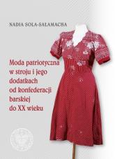 Moda patriotyczna w stroju i jego dodatkach od konfederacji barskiej do XX wieku - Nadia Sola-Sałamacha | mała okładka