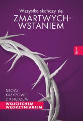 Wszystko skończy się zmartwychwstaniem Drogi krzyżowe z księdzem Wojciechem Węgrzyniakiem - Wojciech Węgrzyniak | mała okładka