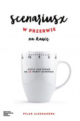 Scenariusz w przerwie na kawę czyli jak pisać po 10 minut dziennie - Alessandra Pilar   mała okładka