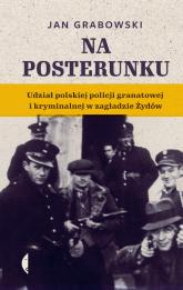Na posterunku Udział polskiej policji granatowej i kryminalnej w Zagładzie Żydów - Jan Grabowski | mała okładka