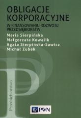 Obligacje korporacyjne w finansowaniu rozwoju przedsiębiorstw - Sierpińska Maria, Kowalik Małgorzata, Sierpińska-Sawicz Agata, Zubek Michał | mała okładka