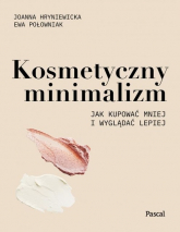 Kosmetyczny minimalizm Jak kupować mniej i wyglądać lepiej - Hryniewicka Joanna, Połowniak Ewa | mała okładka