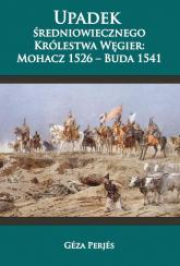 Upadek średniowiecznego Królestwa Węgier: Mohacz 1526-Buda 1541 - Perjes Geza | mała okładka