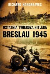 Ostatnia twierdza Hitlera Breslau 1945 - Richard Hargreaves | mała okładka
