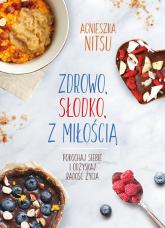 Zdrowo słodko z miłością Pokochaj siebie i odzyskaj radość życia. - Agnieszka Nitsu | mała okładka