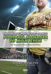 Football Manager to moje życie Historia najpiękniejszej obsesji - Macintosh Iain, Millar Kenny, White Neil | mała okładka