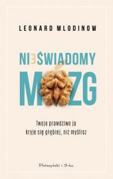 Nieświadomy mózg Twoje prawdziwe ja kryje się głębiej, niż myślisz - Leonard Mlodinow | mała okładka