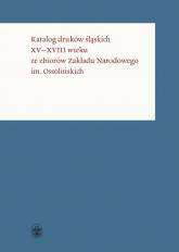 Katalog druków śląskich XV-XVIII wieku ze zbiorów Zakładu Narodowego im. Ossolińskich - zbiorowe opracowanie | mała okładka