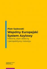 Wspólny Europejski System Azylowy historia, stan obecny i perspektywy rozwoju - Piotr Sadowski | mała okładka