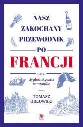 Nasz zakochany przewodnik po Francji czyli dyplomatyczna ratatouille - Tomasz Orłowski | mała okładka