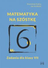 Matematyka na szóstkę Zadania dla klasy VII - Kalisz Stanisław, Kulbicki Jan | mała okładka